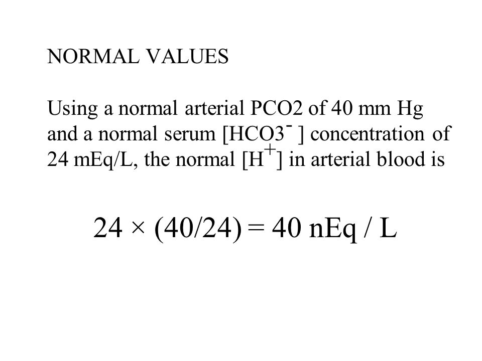 NORMAL VALUES Using a normal arterial PCO2 of 40 mm Hg and a normal serum [HCO3- ] concentration of 24 mEq/L, the normal [H+] in arterial blood is